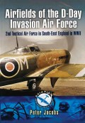 Airfields of the D-Day Invasion Air Force - Peter Jacobs