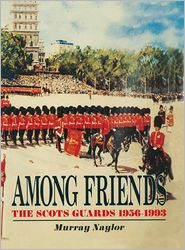 Among Friends: The Scots Guards 1956-1993 - Murray Naylor