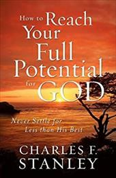 How to Reach Your Full Potential for God: Never Settle for Less Than His Best - Stanley, Charles F.