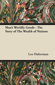 Man's Worldly Goods - the Story of the W - Leo Huberman