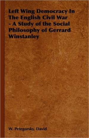 Left Wing Democracy In The English Civil War - A Study of the Social Philosophy of Gerrard Winstanley - David W. Petegorsky