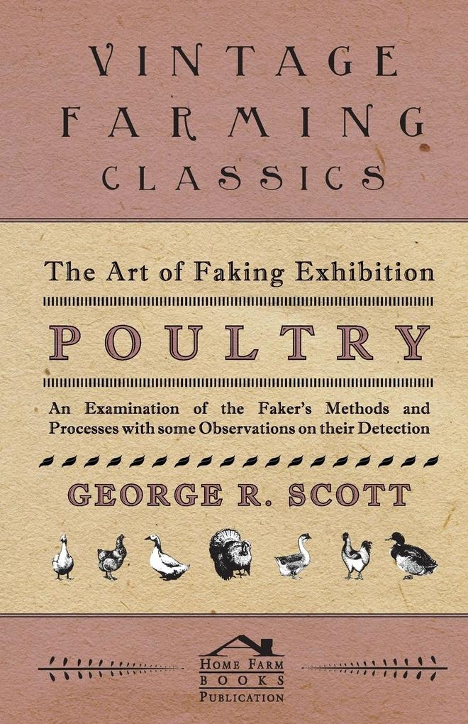 The Art of Faking Exhibition Poultry - An Examination of the Faker´s Methods and Processes with some Observations on their Detection als Taschenbu...
