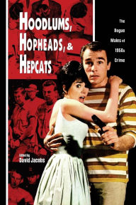 Hoodlums, Hopheads, and Hepcats: Rogue Males of 1950's Crimes - David Jacobs