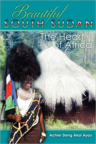 Beautiful South Sudan: The Heart of Africa - Achier Deng Akol Ayay