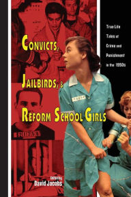 Convicts, Jailbirds, and Reform School Girls: True Life Tales of Crime and Punishment in The 1950s - David Jacobs