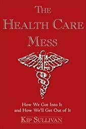 The Health Care Mess: How We Got Into It and How We'll Get Out of It - Sullivan, Kip