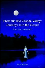 From the Rio Grande Valley: Journeys Into the Occult - Elsie Medina