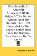 First Republic in America: An Account of the Origin of This Nation Written from the Records, Then 1624 Concealed by the Council Rather Than from