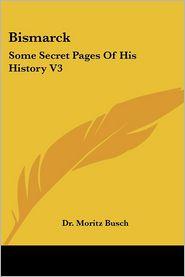 Bismarck: Some Secret Pages of His Histo - Moritz Busch, Dr Moritz Busch