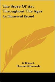Story of Art throughout the Ages an Illu - Florence Simmonds, S. Reinach (Translator)
