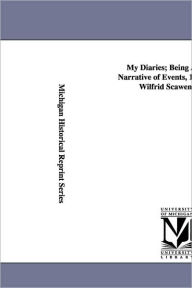 My Diaries; Being A Personal Narrative Of Events, 1888-1914, By Wilfrid Scawen Blunt. - Wilfrid Scawen Blunt