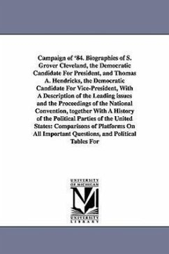 Campaign of '84. Biographies of S. Grover Cleveland, the Democratic Candidate for President, and Thomas A. Hendricks, the Democratic Candidate for Vic - Le Fevre, Benjamin