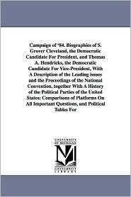Campaign Of '84. Biographies Of S. Grover Cleveland, The Democratic Candidate For President, And Thomas A. Hendricks, The Democratic Candidate For Vice-President, With A Description Of The Leading Issues And The Proceedings Of The National Convention, Tog - Benjamin Le Fevre