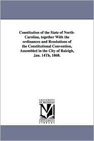 Constitution Of The State Of North-Carolina, Together With The Ordinances And Resolutions Of The Constitutional Convention, Assembled In The City Of Raleigh, Jan. 14th, 1868. - North Carolina.