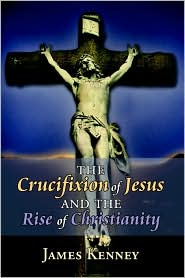The Crucifixion of Jesus and the Rise of Christianity - James Kenney