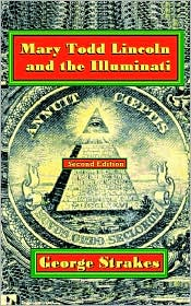 Mary Todd Lincoln and the Illuminati: Second Edition - George Strakes