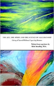 The Art the Sport and the Science of Salesmanship: Giving of Yourself Without Expecting Returns - Alain Amzallag M. Sc
