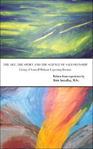 The Art the Sport and the Science of Salesmanship: Giving of Yourself Without Expecting Returns