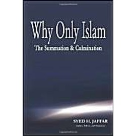 Why Only Islam: The Summation & Culmination - Syed H. Jaffar