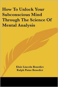 How to Unlock Your Subconscious Mind through the Science of Mental Analysis - Elsie Lincoln Benedict, Ralph Paine Benedict