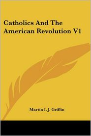 Catholics and the American Revolution V1 - Martin I.J. Griffin