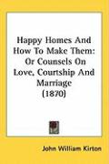 Happy Homes and How to Make Them: Or Counsels on Love, Courtship and Marriage (1870)