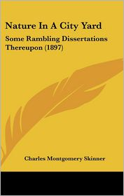 Nature in a City Yard: Some Rambling Dissertations Thereupon (1897) - Charles Montgomery Skinner