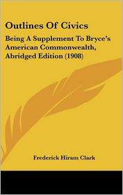 Outlines of Civics: Being a Supplement to Bryce's American Commonwealth, Abridged Edition (1908) - Frederick Hiram Clark