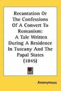 Recantation or the Confessions of a Convert to Romanism: A Tale Written During a Residence in Tuscany and the Papal States (1845)