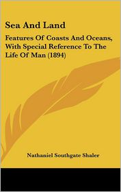 Sea and Land: Features of Coasts and Oceans, with Special Reference to the Life of Man (1894) - Nathaniel Southgate Shaler