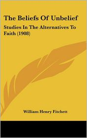 The Beliefs of Unbelief: Studies in the Alternatives to Faith (1908) - William Henry Fitchett