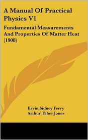 A Manual of Practical Physics V1: Fundamental Measurements and Properties of Matter Heat (1908) - Ervin Sidney Ferry, Arthur Taber Jones