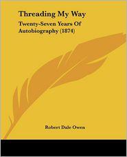 Threading My Way: Twenty-Seven Years of Autobiography (1874) - Robert Dale Owen