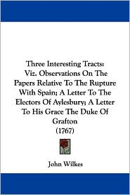Three Interesting Tracts: Viz. Observations on the Papers Relative to the Rupture with Spain; A Letter to the Electors of Aylesbury; A Letter to His G - John Wilkes