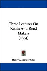 Three Lectures on Roads and Road Makers - Henry Alexander Glass