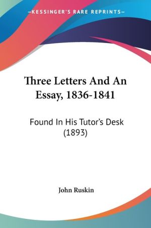 Three Letters and an Essay, 1836-1841: Found in His Tutor's Desk (1893) - John Ruskin