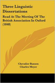 Three Linguistic Dissertations: Read at the Meeting of the British Association in Oxford (1848) - Chevalier Bunsen, Charles Meyer, Max Muller