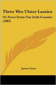 Three Wee Ulster Lassies: Or News from Our Irish Cousins (1883) - James Greer