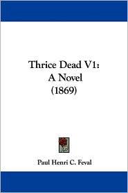 Thrice Dead V1: A Novel (1869) - Paul Feval