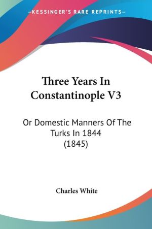 Three Years in Constantinople V3: Or Domestic Manners of the Turks In 1844 (1845) - Charles White