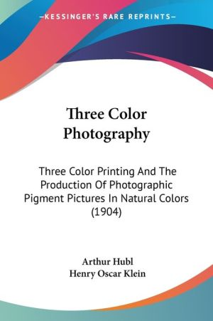Three Color Photography: Three Color Printing and the Production of Photographic Pigment Pictures in Natural Colors (1904)