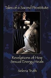 Tales of a Sacred Prostitute: Revelations of How Sexual Energy Heals - Truth, Selena