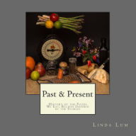 Past & Present: History of the Foods We Eat; Recipes Inspired by the Stories - Linda Lum