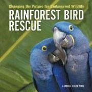 Rainforest Bird Rescue: Changing the Future for Endangered Wildlife - Kenyon, Linda
