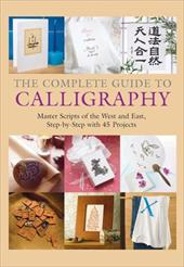 The Complete Guide to Calligraphy: Master Scripts of the West and East, Step-By-Step with 45 Projects - Graham-Flynn, Fiona / Lei, Qu Lei / Takenami, Yoko
