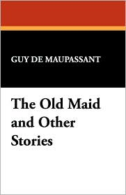 The Old Maid And Other Stories - Guy de Maupassant