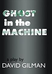 Ghost in the Machine: A Play by David Gilman - Gilman, David