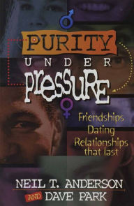 Purity under Pressure: Making Decisions You Can Live with, Friendships, Dating, and Relationships That Last - Neil T. Anderson