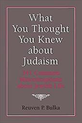 What You Thought You Knew about Judaism: 341 Common Misconceptions about Jewish Life - Bulka, Reuben P. / Bulka, Reuven P.