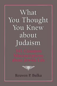 What You Thought You Knew about Judaism: 341 Common Misconceptions about Jewish Life - Reuven P. Bulka
